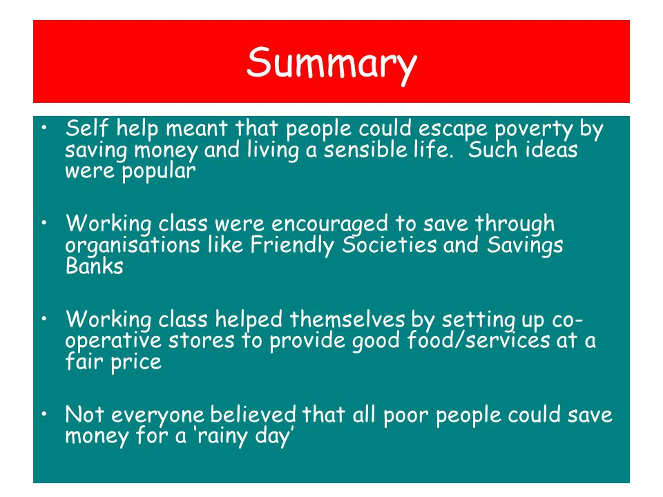 Summary Self help meant that people could escape poverty by saving money and living a sensible life. Such ideas were popular.