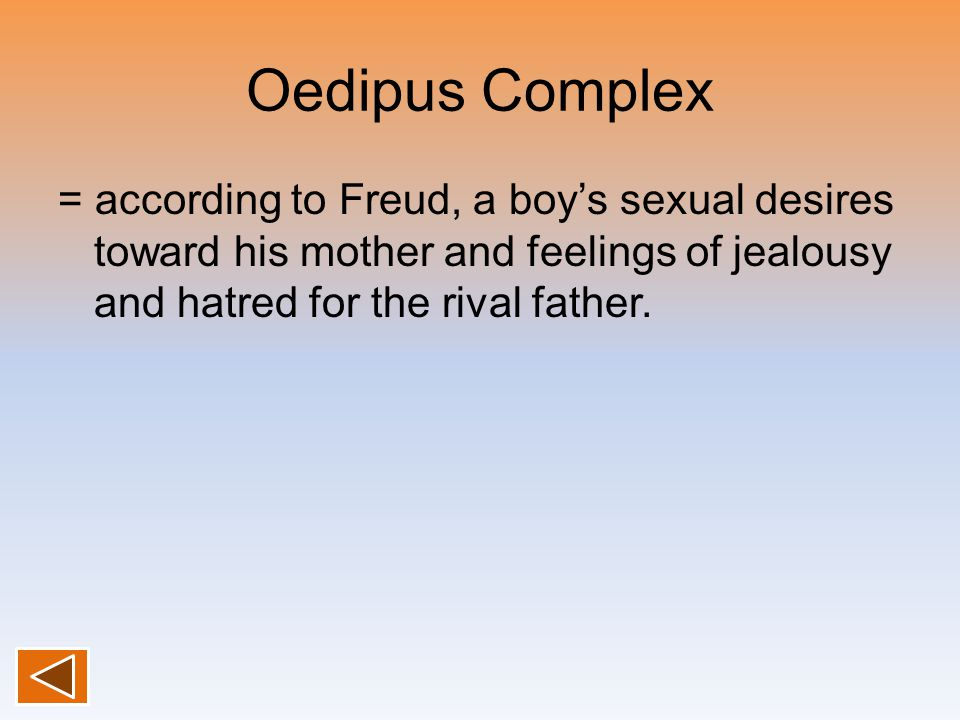 Oedipus Complex = according to Freud, a boy's sexual desires toward his mother and feelings of jealousy and hatred for the rival father.