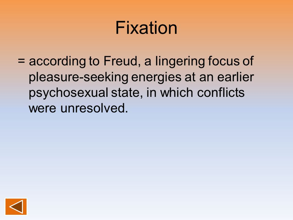 Fixation = according to Freud, a lingering focus of pleasure-seeking energies at an earlier psychosexual state, in which conflicts were unresolved.