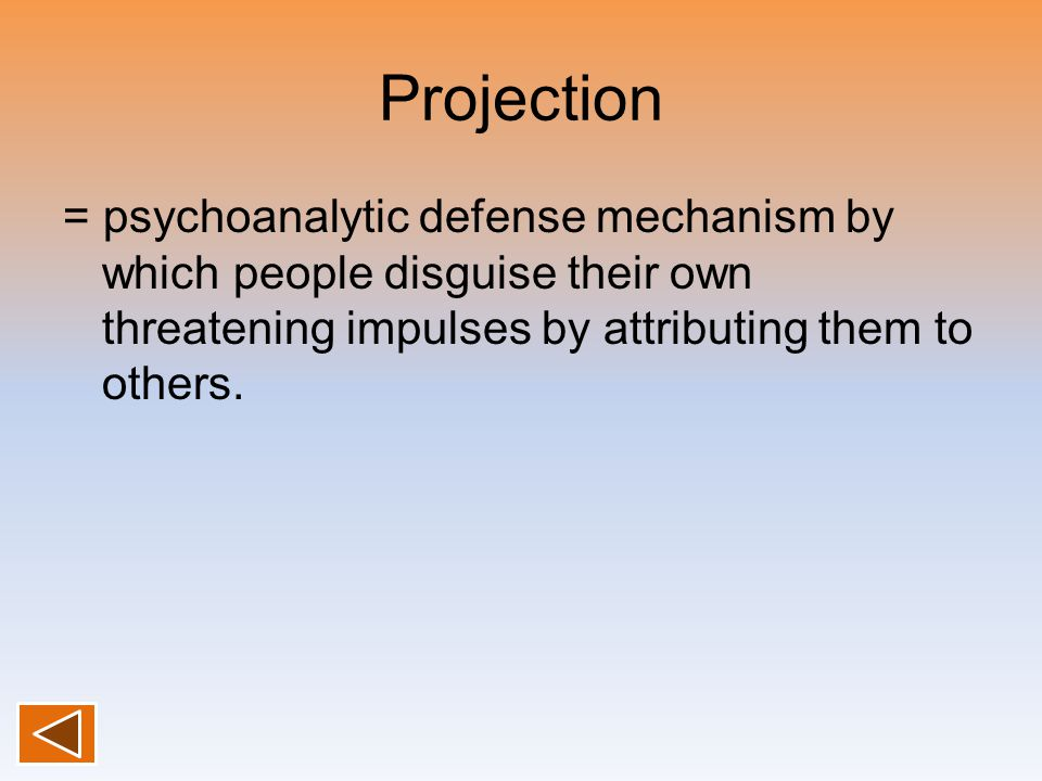 Projection = psychoanalytic defense mechanism by which people disguise their own threatening impulses by attributing them to others.