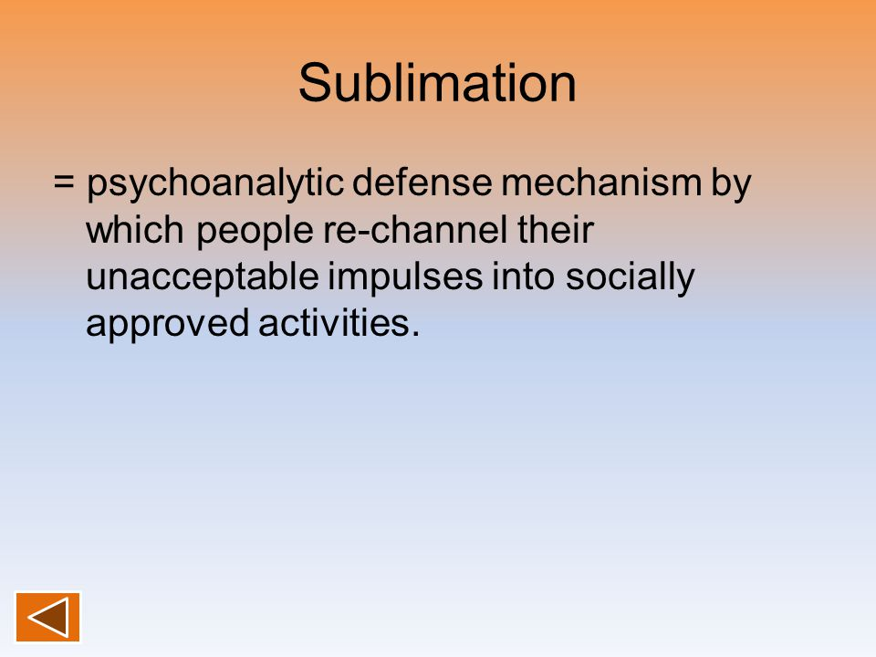 Sublimation = psychoanalytic defense mechanism by which people re-channel their unacceptable impulses into socially approved activities.