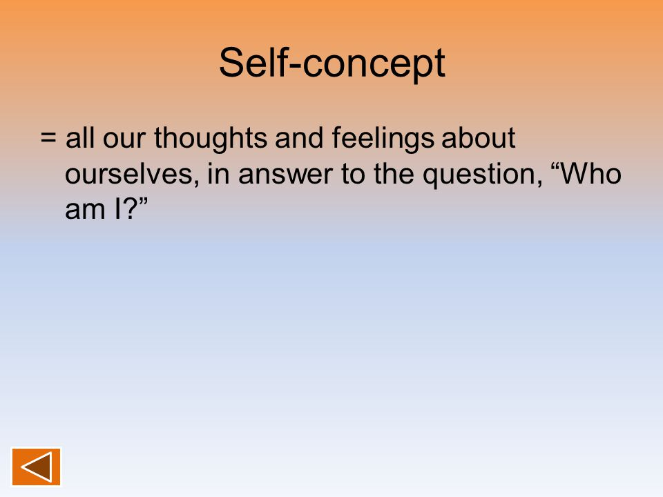Self-concept = all our thoughts and feelings about ourselves, in answer to the question, Who am I