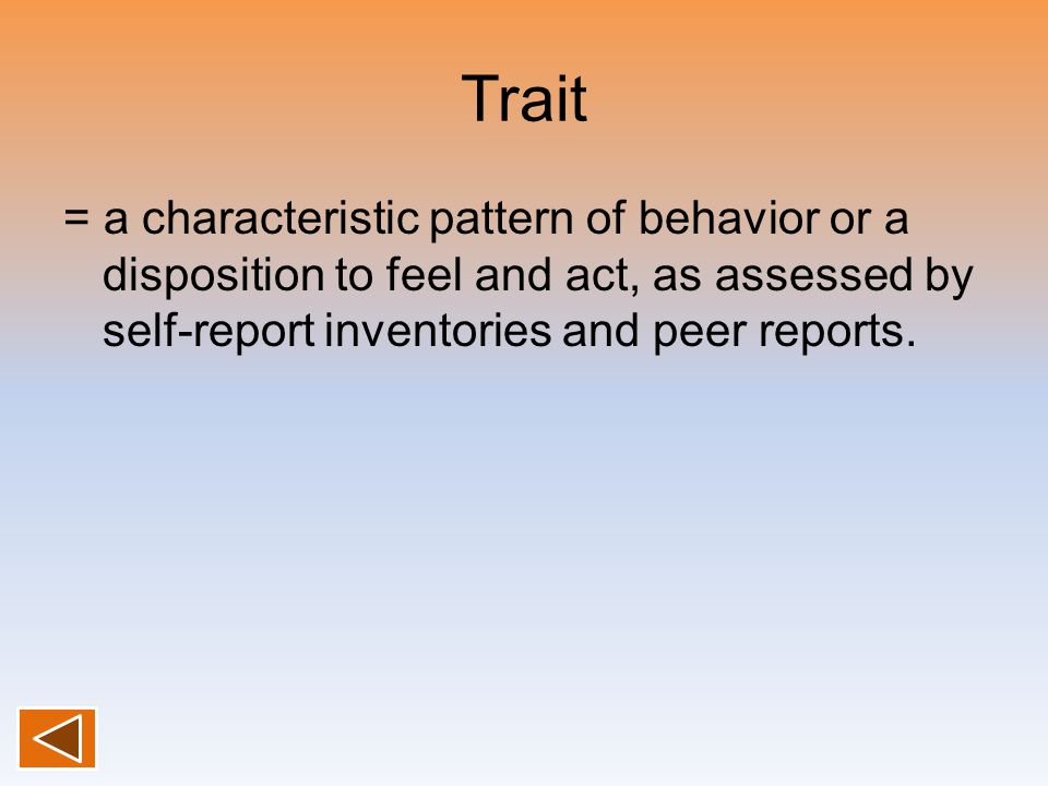 Trait = a characteristic pattern of behavior or a disposition to feel and act, as assessed by self-report inventories and peer reports.