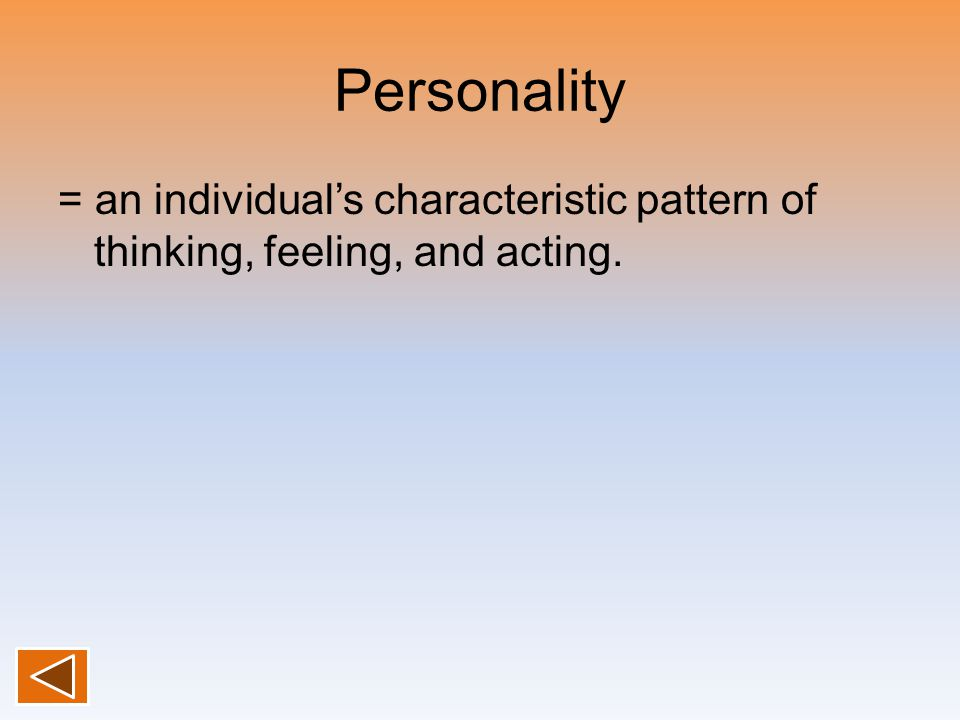 Personality = an individual's characteristic pattern of thinking, feeling, and acting.