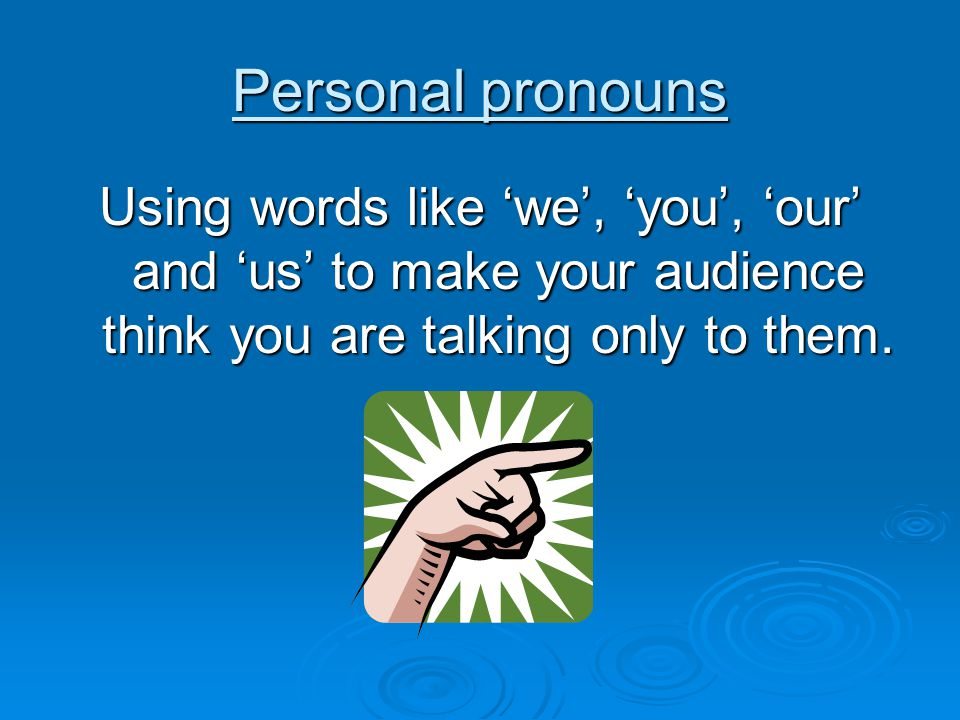 Personal pronouns Using words like 'we', 'you', 'our' and 'us' to make your audience think you are talking only to them.