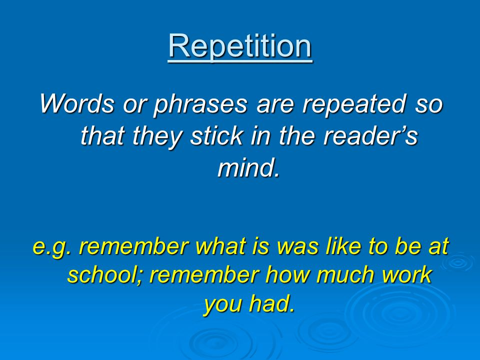 Words or phrases are repeated so that they stick in the reader's mind.