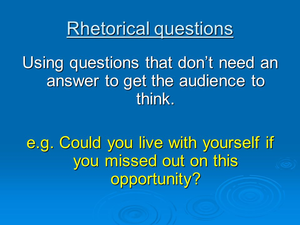 Rhetorical questions Using questions that don't need an answer to get the audience to think.