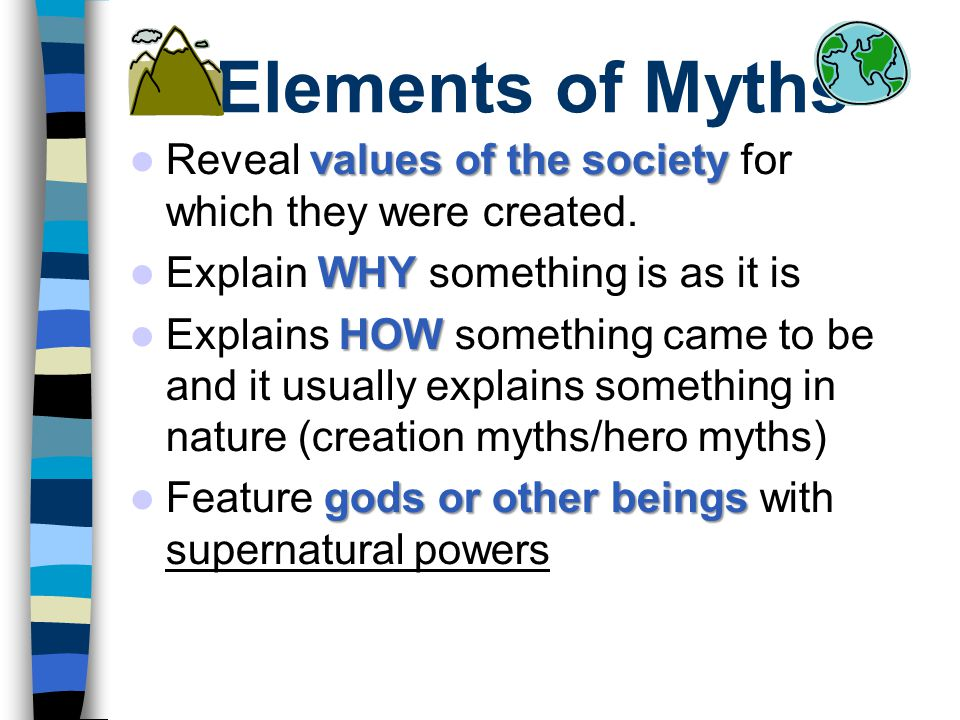 Elements of Myths Reveal values of the society for which they were created. Explain WHY something is as it is.