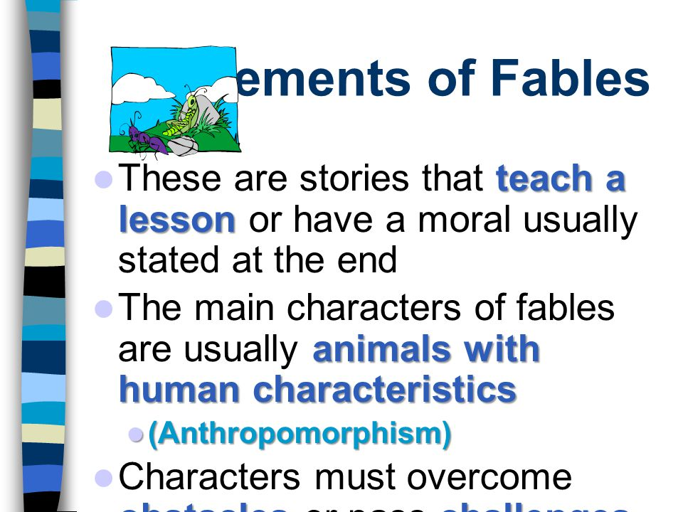 Elements of Fables These are stories that teach a lesson or have a moral usually stated at the end.