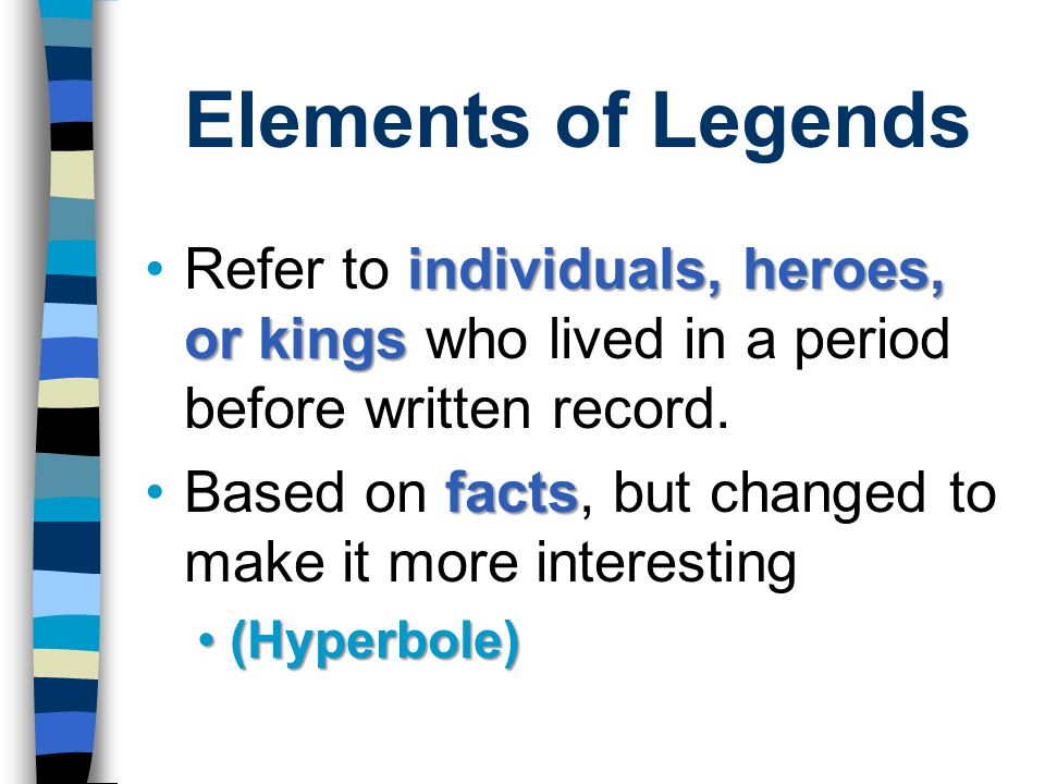 Elements of Legends Refer to individuals, heroes, or kings who lived in a period before written record.