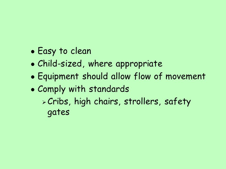 Easy to clean Child-sized, where appropriate. Equipment should allow flow of movement. Comply with standards.