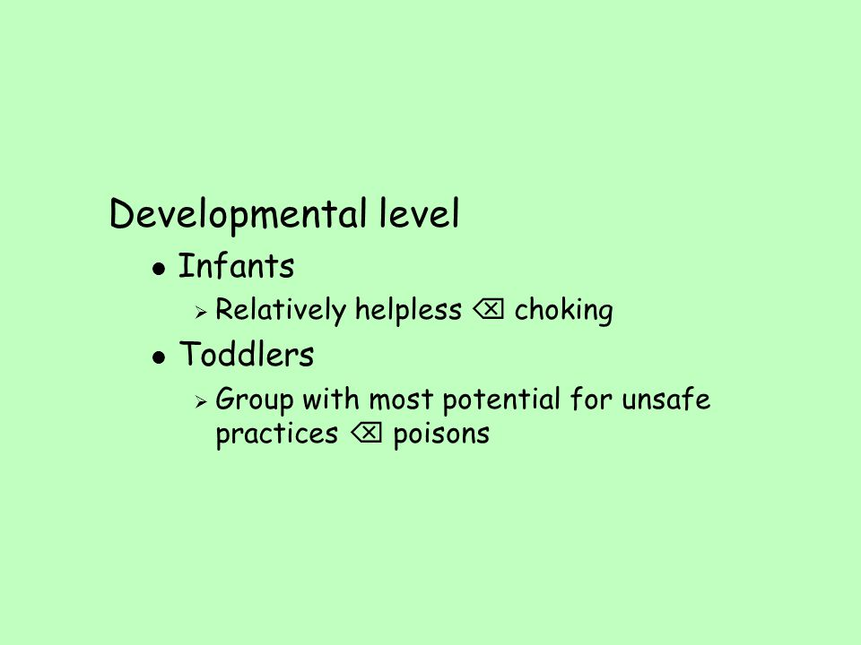 Developmental level Infants Toddlers Relatively helpless  choking