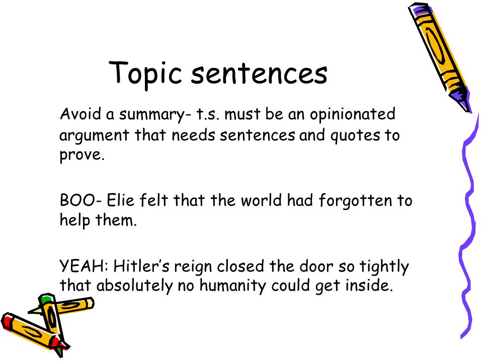 Topic sentences Avoid a summary- t.s. must be an opinionated argument that needs sentences and quotes to prove.