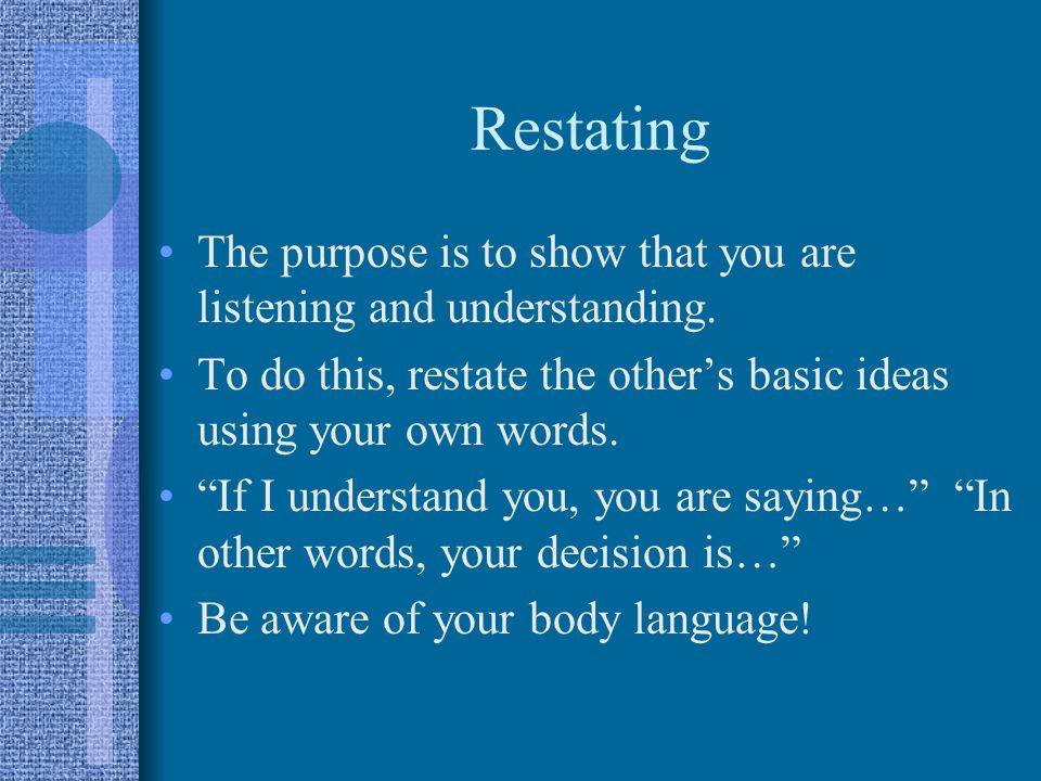 Restating The purpose is to show that you are listening and understanding. To do this, restate the other's basic ideas using your own words.