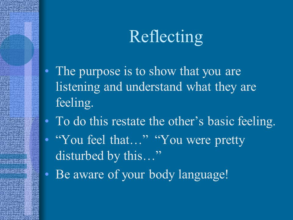 Reflecting The purpose is to show that you are listening and understand what they are feeling. To do this restate the other's basic feeling.