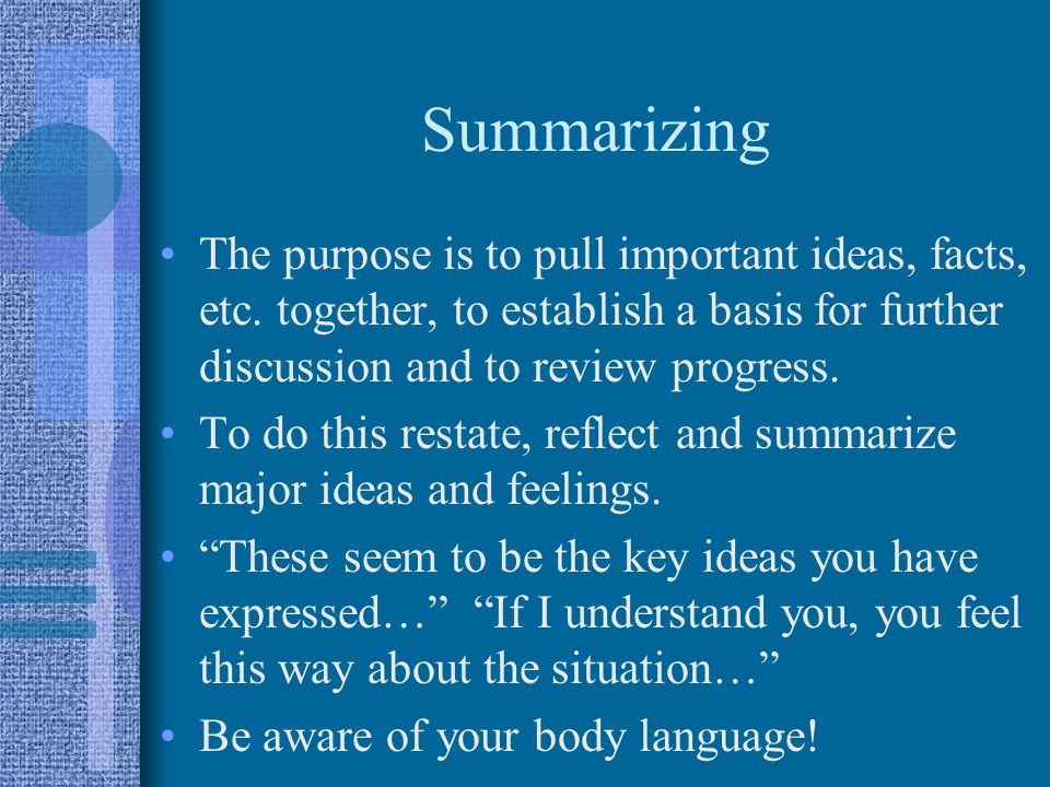Summarizing The purpose is to pull important ideas, facts, etc. together, to establish a basis for further discussion and to review progress.