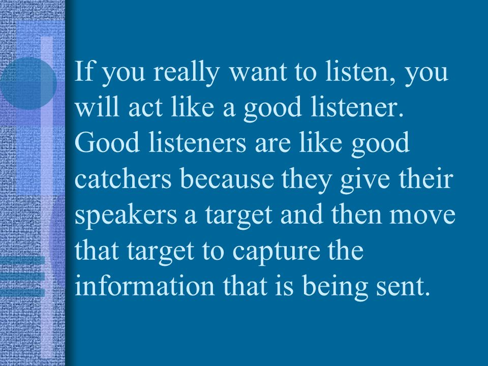If you really want to listen, you will act like a good listener