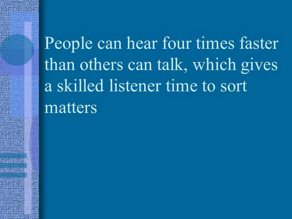 People can hear four times faster than others can talk, which gives a skilled listener time to sort matters