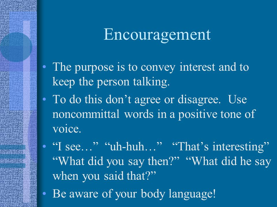 Encouragement The purpose is to convey interest and to keep the person talking.