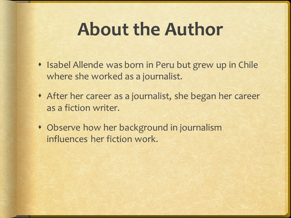 About the Author Isabel Allende was born in Peru but grew up in Chile where she worked as a journalist.
