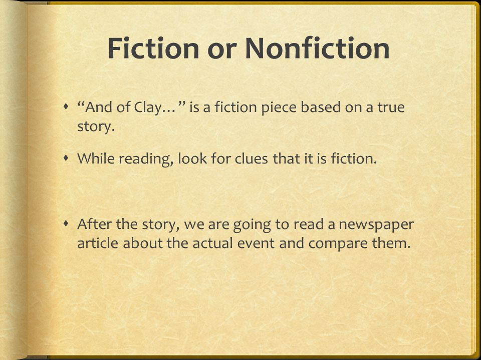 Fiction or Nonfiction And of Clay… is a fiction piece based on a true story. While reading, look for clues that it is fiction.
