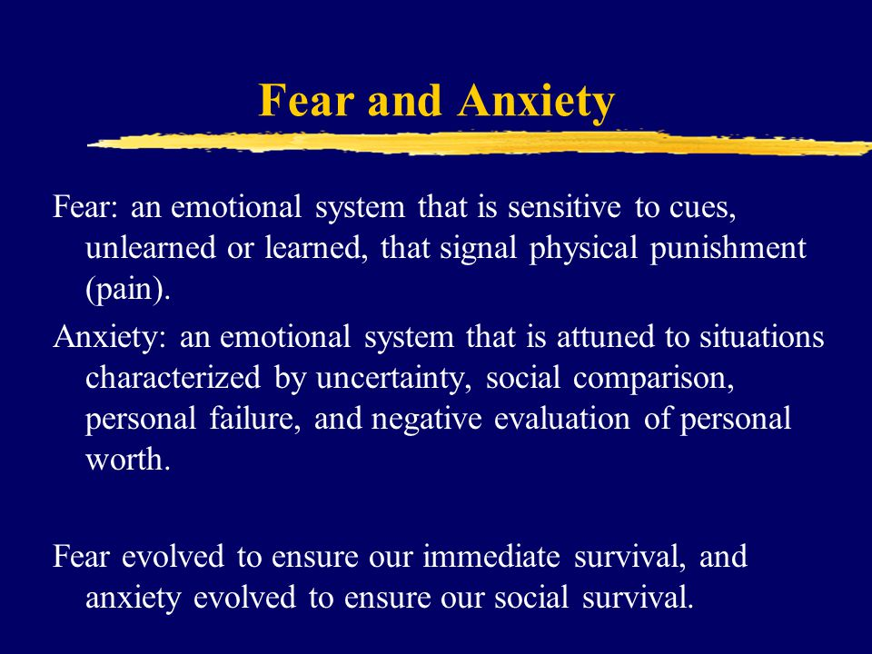 Fear and Anxiety Fear: an emotional system that is sensitive to cues, unlearned or learned, that signal physical punishment (pain).