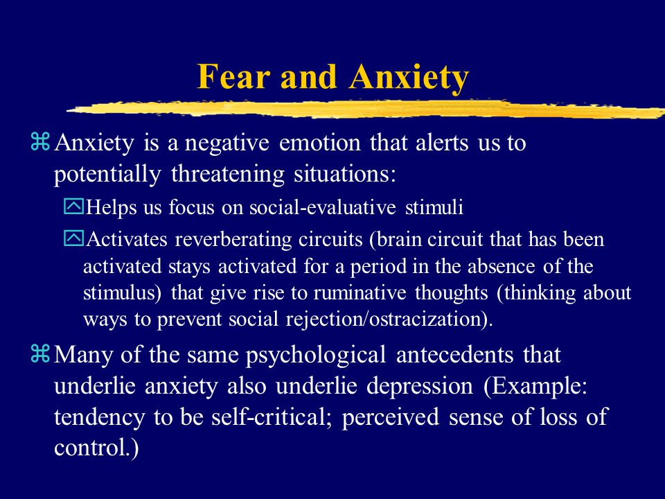 Fear and Anxiety Anxiety is a negative emotion that alerts us to potentially threatening situations: