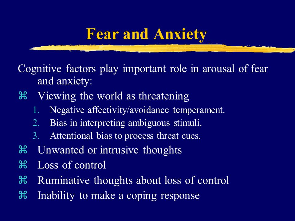 Fear and Anxiety Cognitive factors play important role in arousal of fear and anxiety: Viewing the world as threatening.