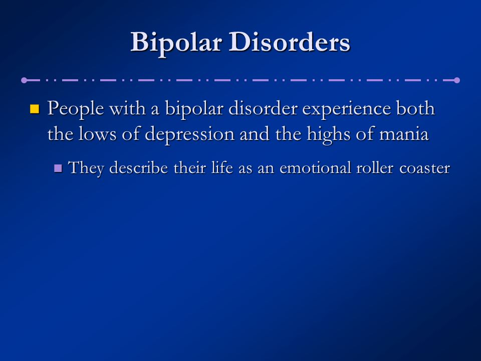 Bipolar Disorders People with a bipolar disorder experience both the lows of depression and the highs of mania.