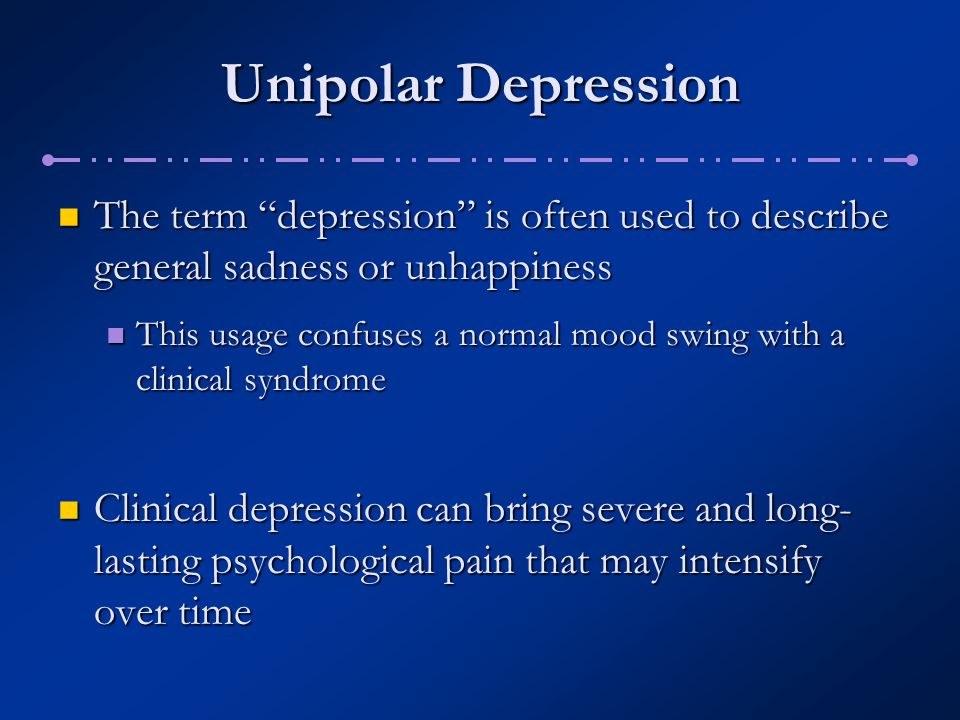 Unipolar Depression The term depression is often used to describe general sadness or unhappiness.