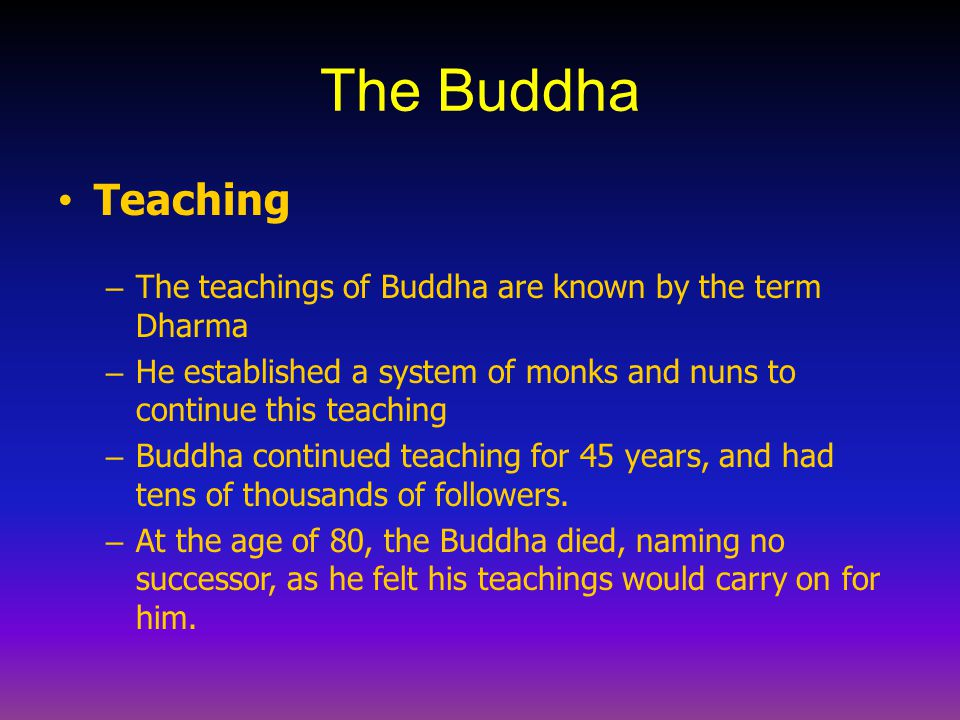 The Buddha Teaching. The teachings of Buddha are known by the term Dharma. He established a system of monks and nuns to continue this teaching.