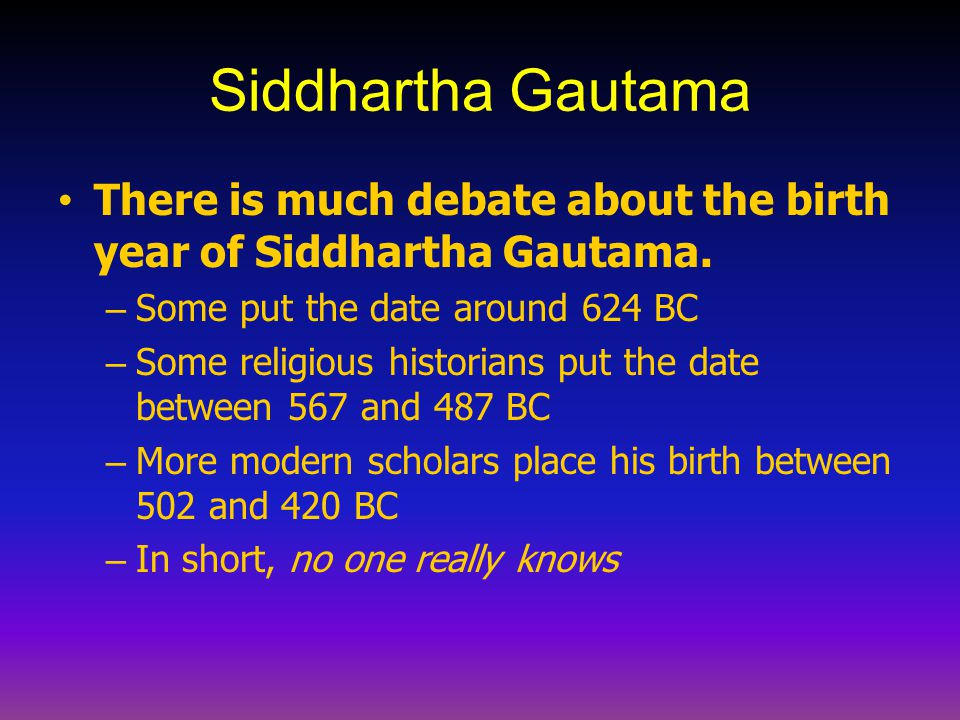 Siddhartha Gautama There is much debate about the birth year of Siddhartha Gautama. Some put the date around 624 BC.