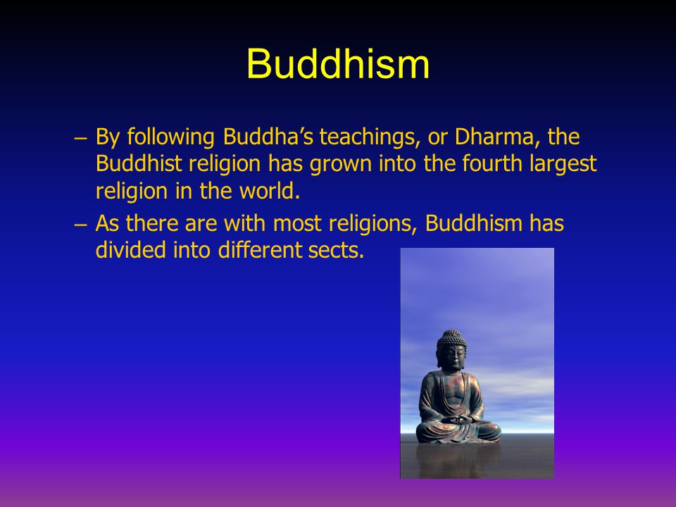 Buddhism By following Buddha's teachings, or Dharma, the Buddhist religion has grown into the fourth largest religion in the world.