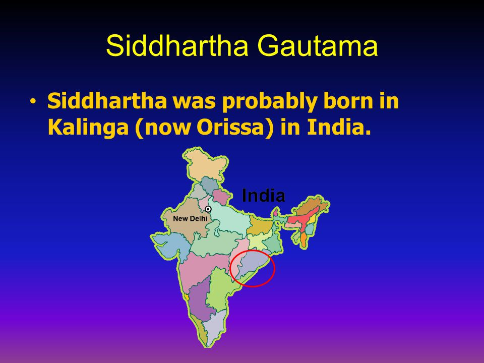 Siddhartha Gautama Siddhartha was probably born in Kalinga (now Orissa) in India.