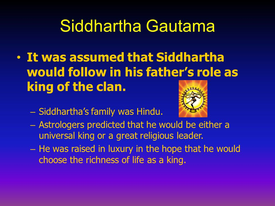 Siddhartha Gautama It was assumed that Siddhartha would follow in his father's role as king of the clan.