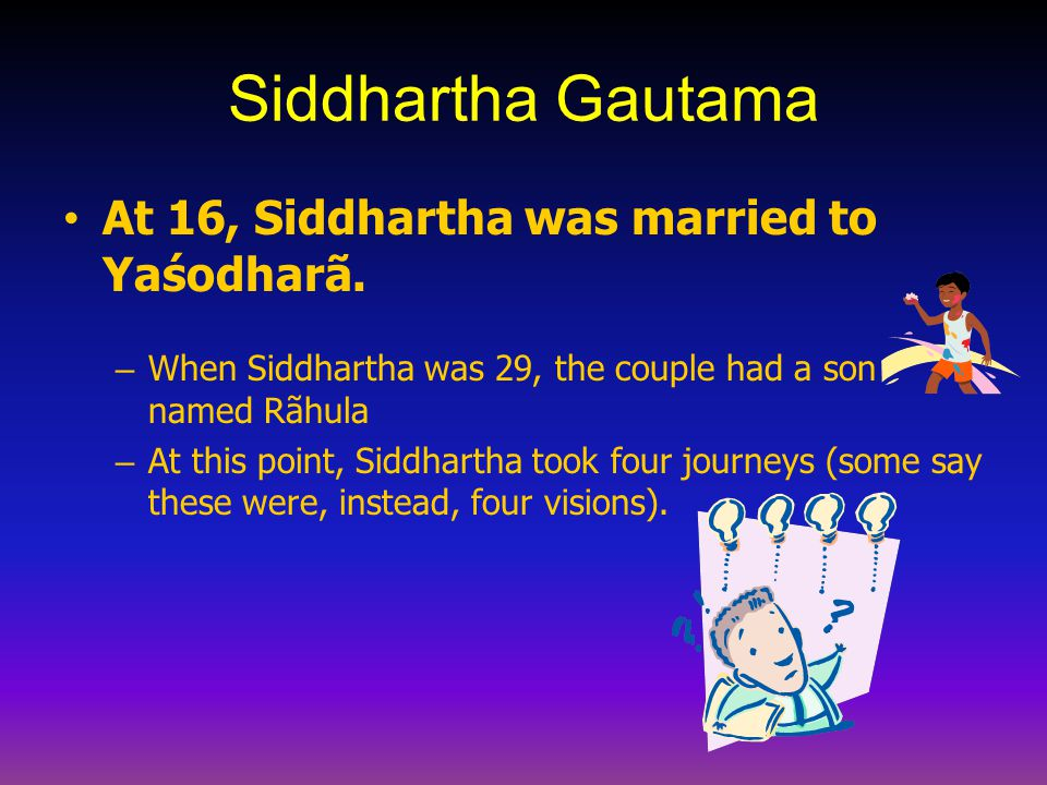Siddhartha Gautama At 16, Siddhartha was married to Yaśodharã.