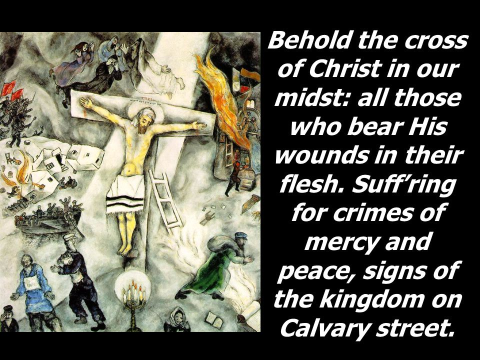Behold the cross of Christ in our midst: all those who bear His wounds in their flesh.