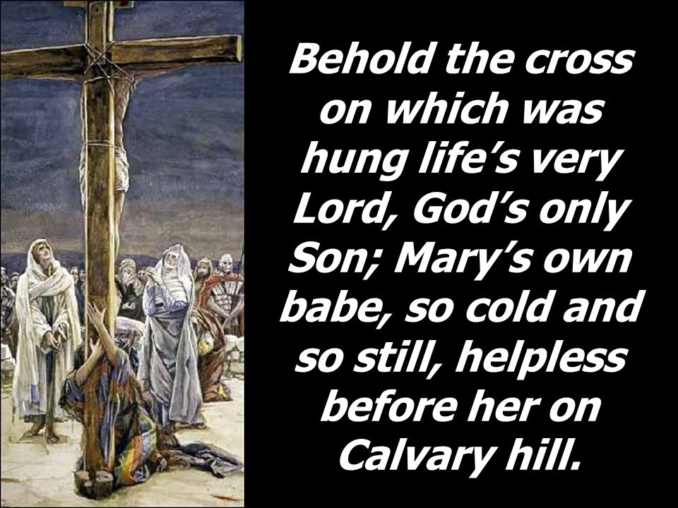 Behold the cross on which was hung life's very Lord, God's only Son; Mary's own babe, so cold and so still, helpless before her on Calvary hill.