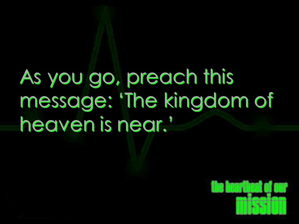 As you go, preach this message: 'The kingdom of heaven is near.'