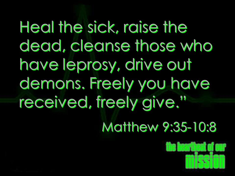 Matt: 10:8 Heal the sick, raise the dead, cleanse those who have leprosy, drive out demons. Freely you have received, freely give.