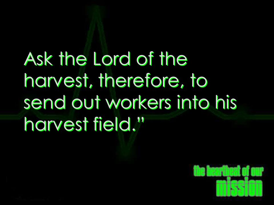 Matt 9:38 Ask the Lord of the harvest, therefore, to send out workers into his harvest field.
