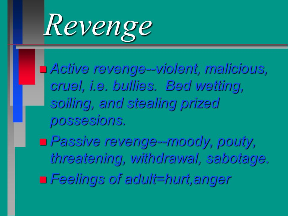 Revenge Active revenge--violent, malicious, cruel, i.e. bullies. Bed wetting, soiling, and stealing prized possesions.
