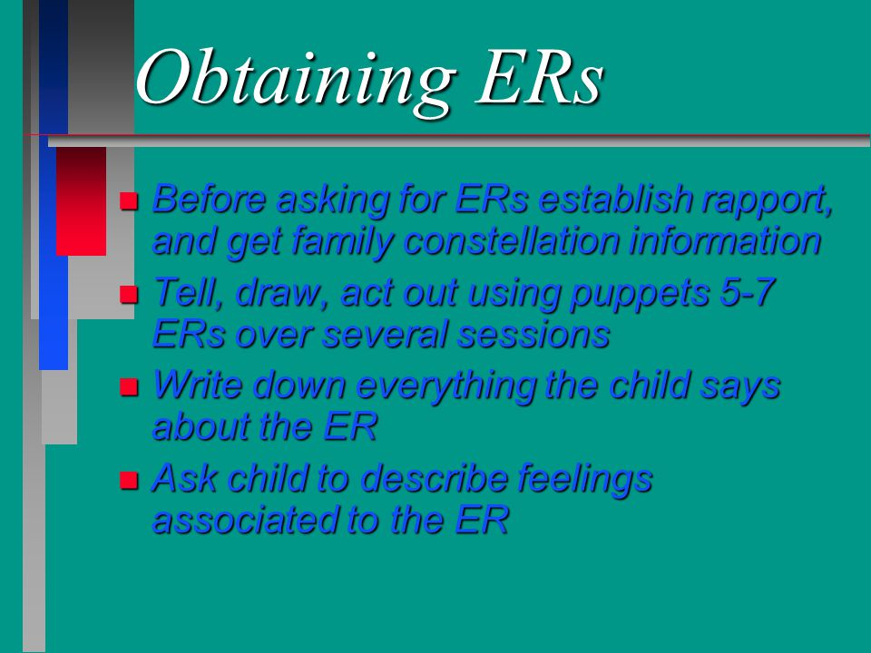 Obtaining ERs Before asking for ERs establish rapport, and get family constellation information.