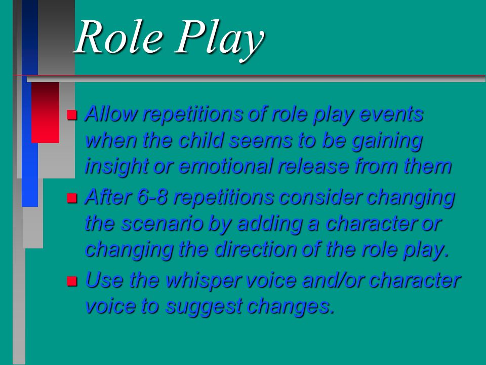 Role Play Allow repetitions of role play events when the child seems to be gaining insight or emotional release from them.
