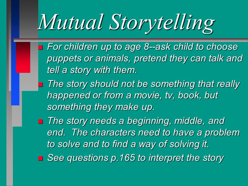 Mutual Storytelling For children up to age 8--ask child to choose puppets or animals, pretend they can talk and tell a story with them.