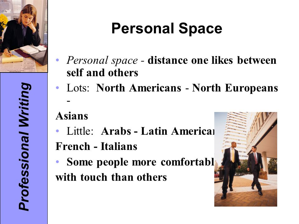 Personal Space Personal space - distance one likes between self and others. Lots: North Americans - North Europeans -