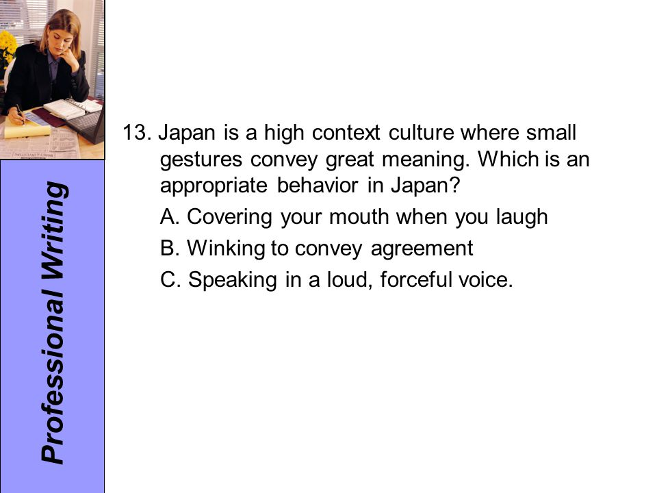 13. Japan is a high context culture where small gestures convey great meaning. Which is an appropriate behavior in Japan