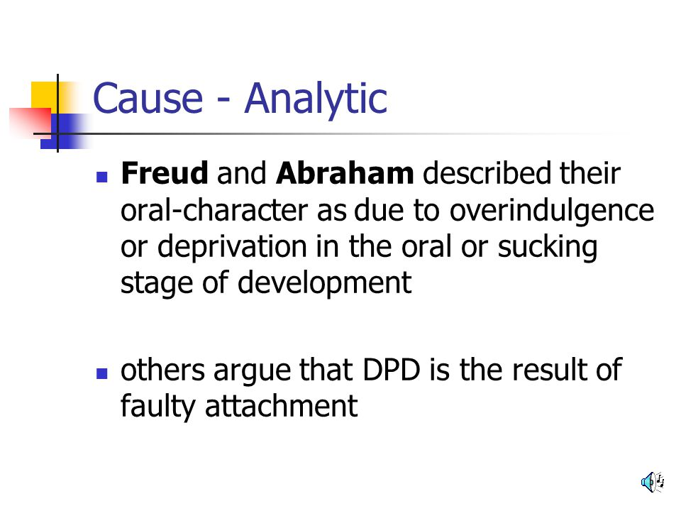 Cause - Analytic Freud and Abraham described their oral-character as due to overindulgence or deprivation in the oral or sucking stage of development.