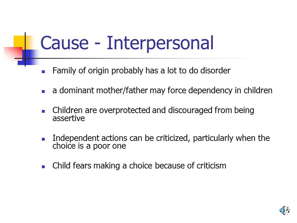 Cause - Interpersonal Family of origin probably has a lot to do disorder. a dominant mother/father may force dependency in children.