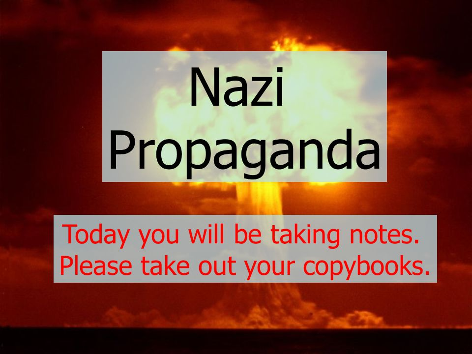 Nazi Propaganda Today you will be taking notes.